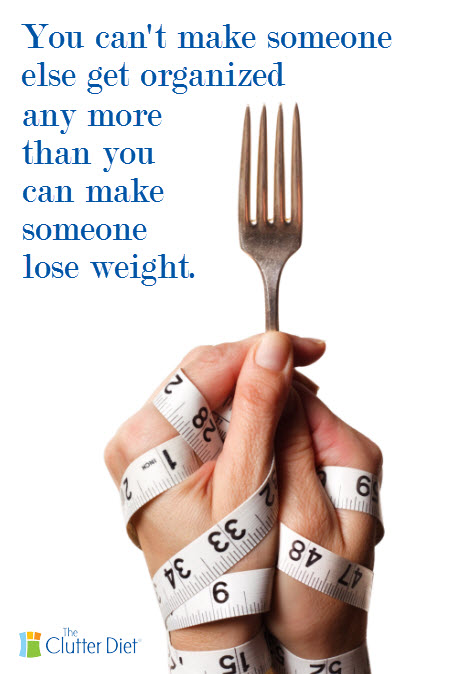 You can't make someone get organized any more than you can make someone lose weight.